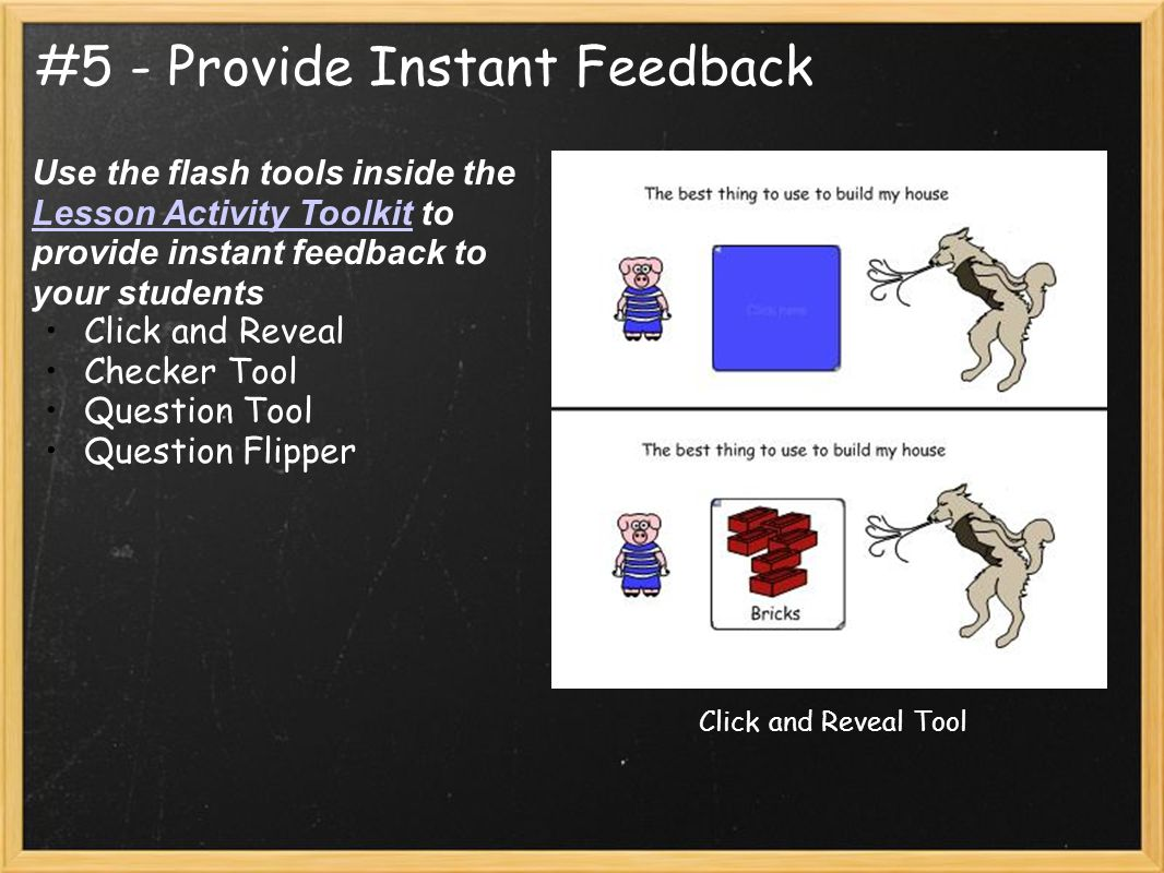 #5 - Provide Instant Feedback Use the flash tools inside the Lesson Activity Toolkit to provide instant feedback to your students Lesson Activity Toolkit Click and Reveal Checker Tool Question Tool Question Flipper Click and Reveal Tool