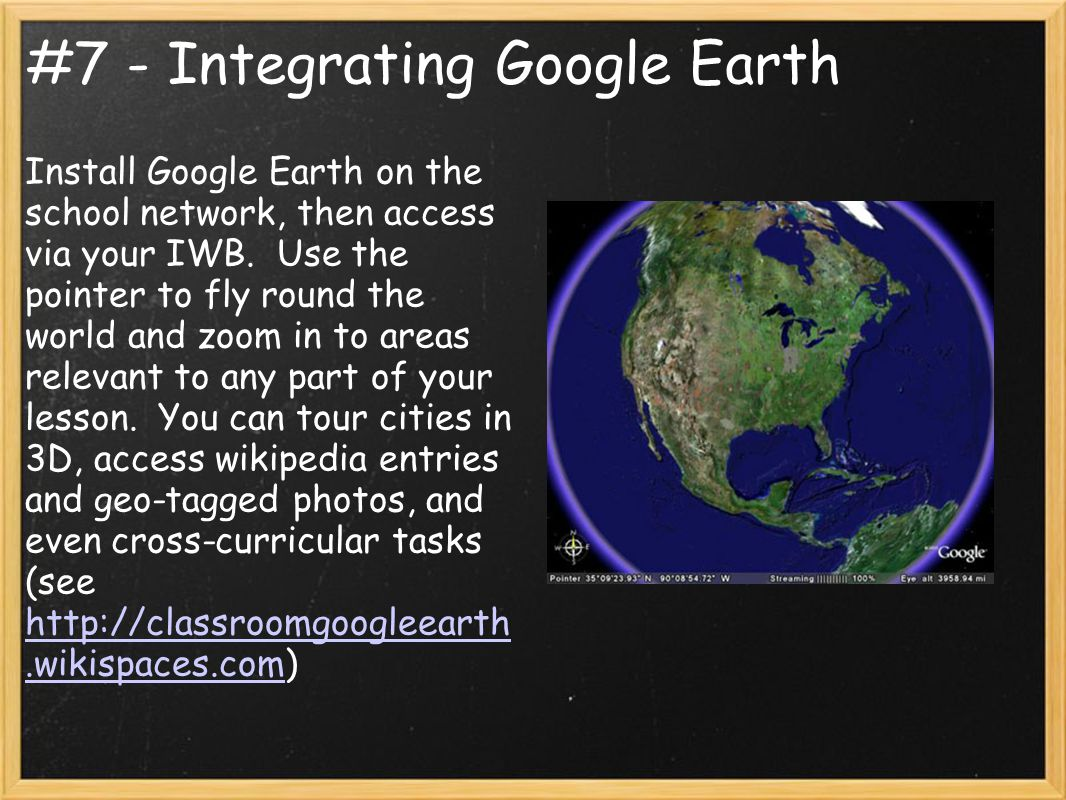 #7 - Integrating Google Earth Install Google Earth on the school network, then access via your IWB. Use the pointer to fly round the world and zoom in