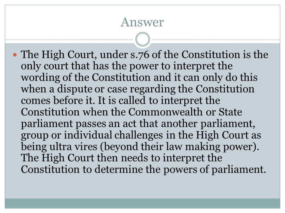 Answer The High Court, under s.76 of the Constitution is the only court that has the power to interpret the wording of the Constitution and it can onl