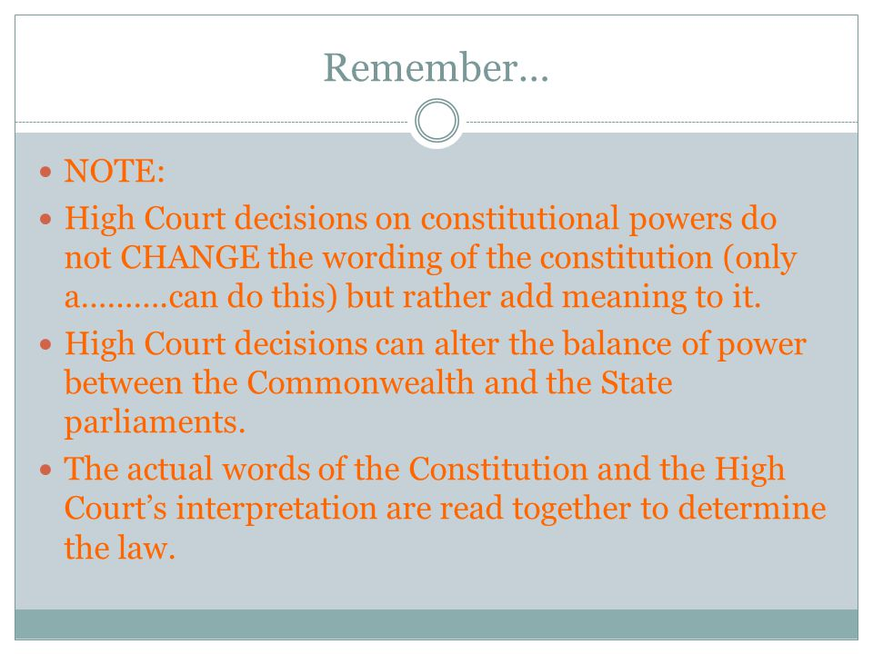 Remember… NOTE: High Court decisions on constitutional powers do not CHANGE the wording of the constitution (only a……….can do this) but rather add mea