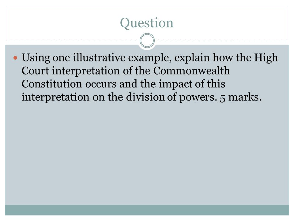 Question Using one illustrative example, explain how the High Court interpretation of the Commonwealth Constitution occurs and the impact of this inte
