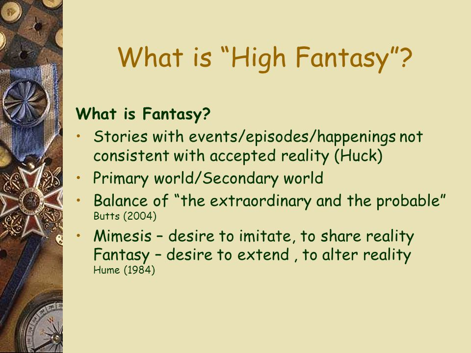 "What is ""High Fantasy""? What is Fantasy? Stories with events/episodes/happenings not consistent with accepted reality (Huck) Primary world/Secondary w"