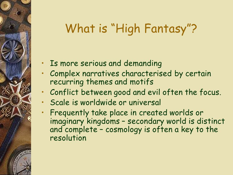 "What is ""High Fantasy""? Is more serious and demanding Complex narratives characterised by certain recurring themes and motifs Conflict between good an"