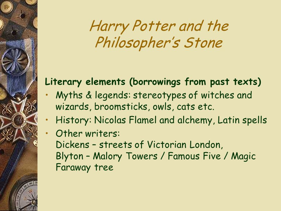 Harry Potter and the Philosopher's Stone Literary elements (borrowings from past texts) Myths & legends: stereotypes of witches and wizards, broomstic