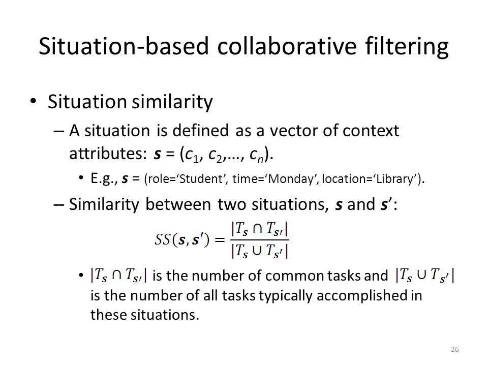 Situation-based collaborative filtering Situation similarity – A situation is defined as a vector of context attributes: s = (c 1, c 2,…, c n ).
