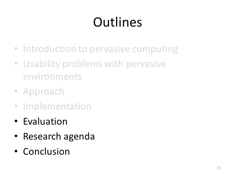 Outlines Introduction to pervasive computing Usability problems with pervasive environments Approach Implementation Evaluation Research agenda Conclusion 33