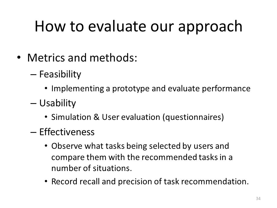 How to evaluate our approach Metrics and methods: – Feasibility Implementing a prototype and evaluate performance – Usability Simulation & User evaluation (questionnaires) – Effectiveness Observe what tasks being selected by users and compare them with the recommended tasks in a number of situations.