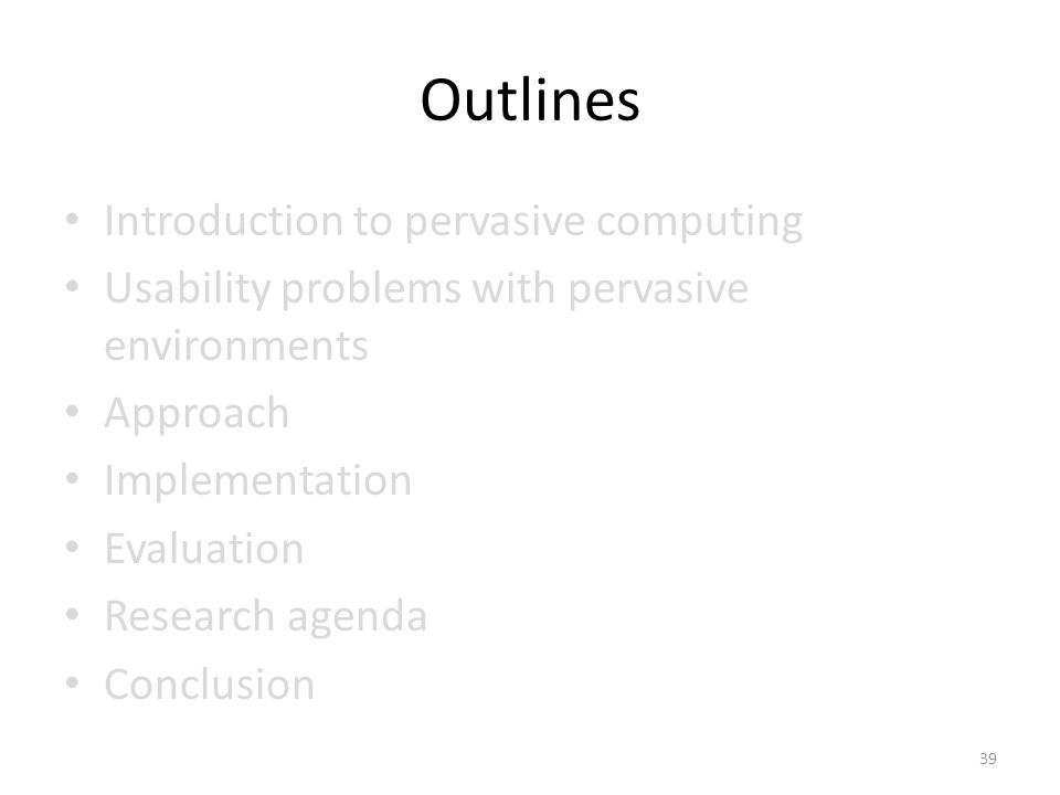 Outlines Introduction to pervasive computing Usability problems with pervasive environments Approach Implementation Evaluation Research agenda Conclusion 39