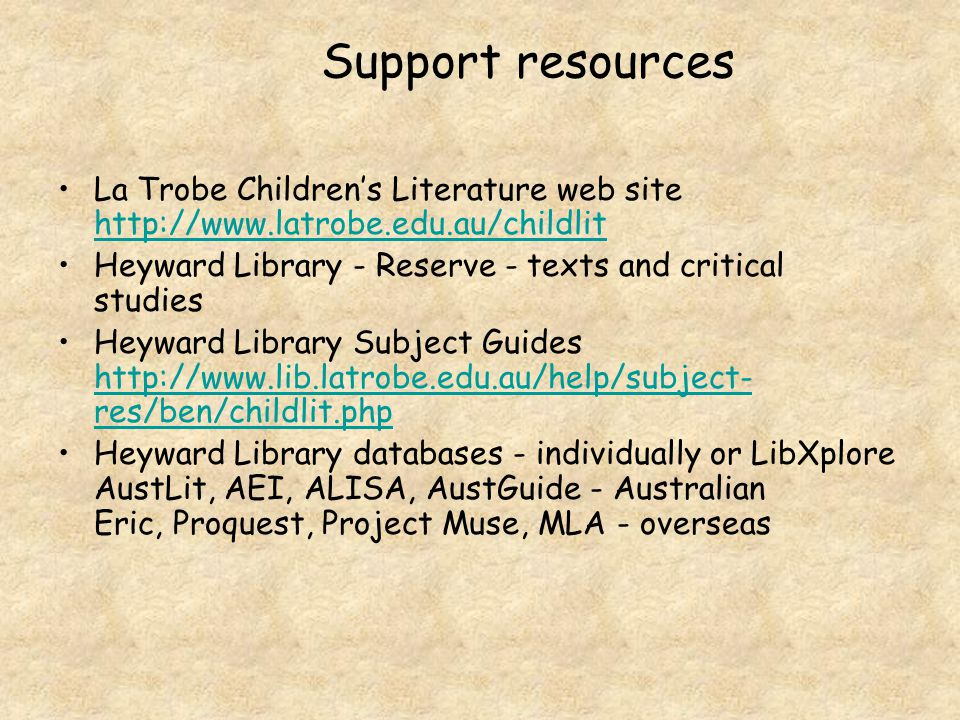 Support resources La Trobe Children's Literature web site http://www.latrobe.edu.au/childlit http://www.latrobe.edu.au/childlit Heyward Library - Reserve - texts and critical studies Heyward Library Subject Guides http://www.lib.latrobe.edu.au/help/subject- res/ben/childlit.php http://www.lib.latrobe.edu.au/help/subject- res/ben/childlit.php Heyward Library databases - individually or LibXplore AustLit, AEI, ALISA, AustGuide - Australian Eric, Proquest, Project Muse, MLA - overseas