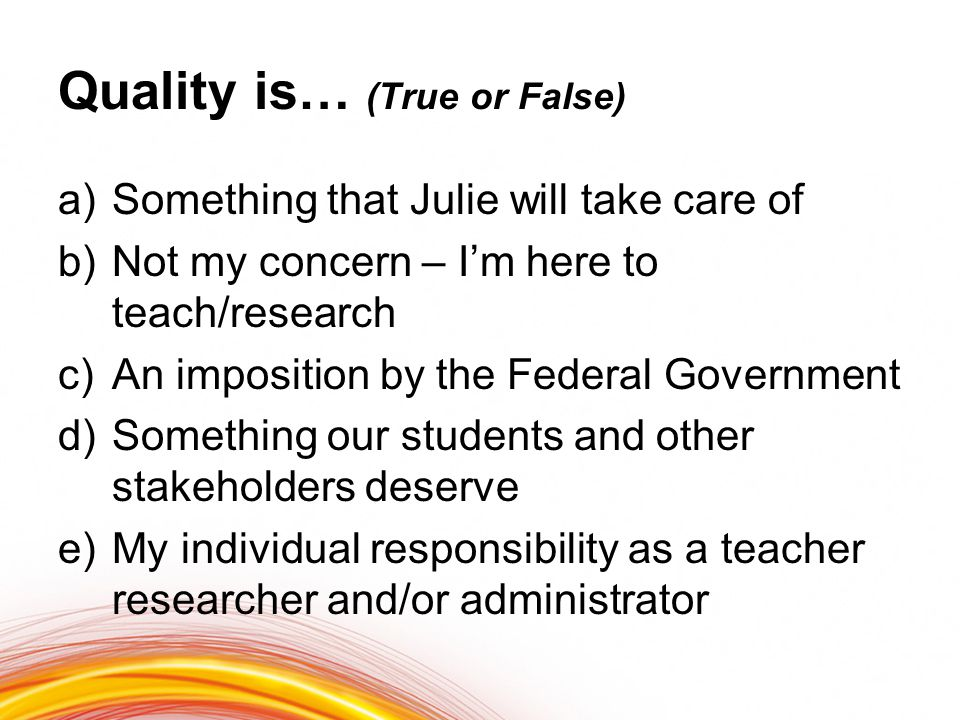Quality is… (True or False) a)Something that Julie will take care of b)Not my concern – I'm here to teach/research c)An imposition by the Federal Government d)Something our students and other stakeholders deserve e)My individual responsibility as a teacher researcher and/or administrator