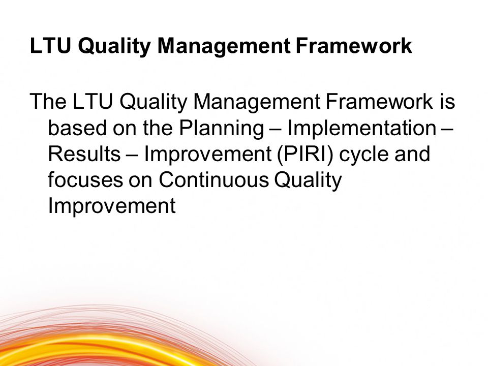 LTU Quality Management Framework The LTU Quality Management Framework is based on the Planning – Implementation – Results – Improvement (PIRI) cycle and focuses on Continuous Quality Improvement