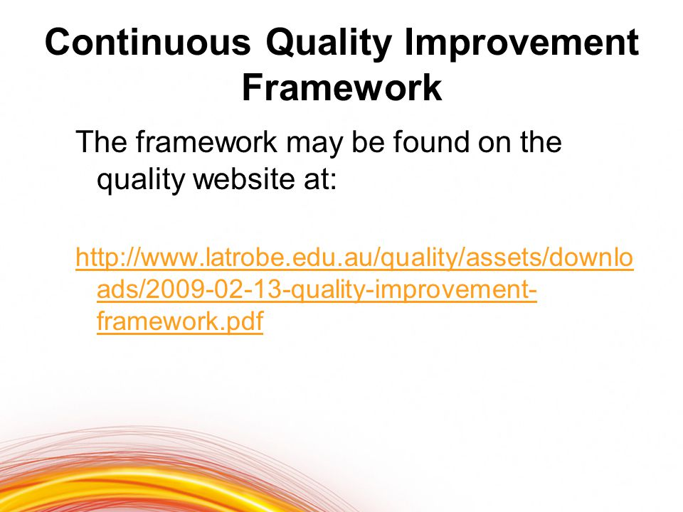 Continuous Quality Improvement Framework The framework may be found on the quality website at: http://www.latrobe.edu.au/quality/assets/downlo ads/2009-02-13-quality-improvement- framework.pdf