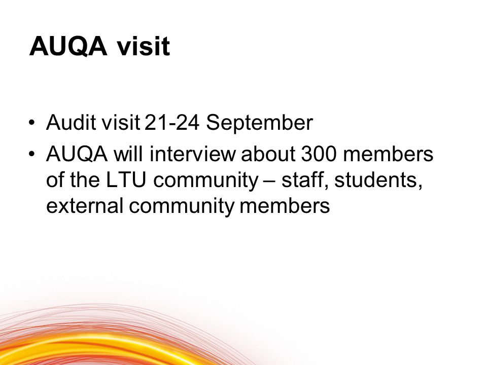 AUQA visit Audit visit 21-24 September AUQA will interview about 300 members of the LTU community – staff, students, external community members