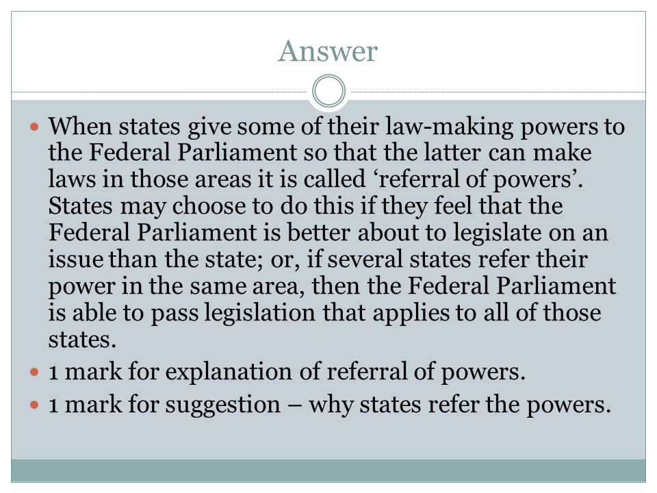 Answer When states give some of their law-making powers to the Federal Parliament so that the latter can make laws in those areas it is called 'referral of powers'.