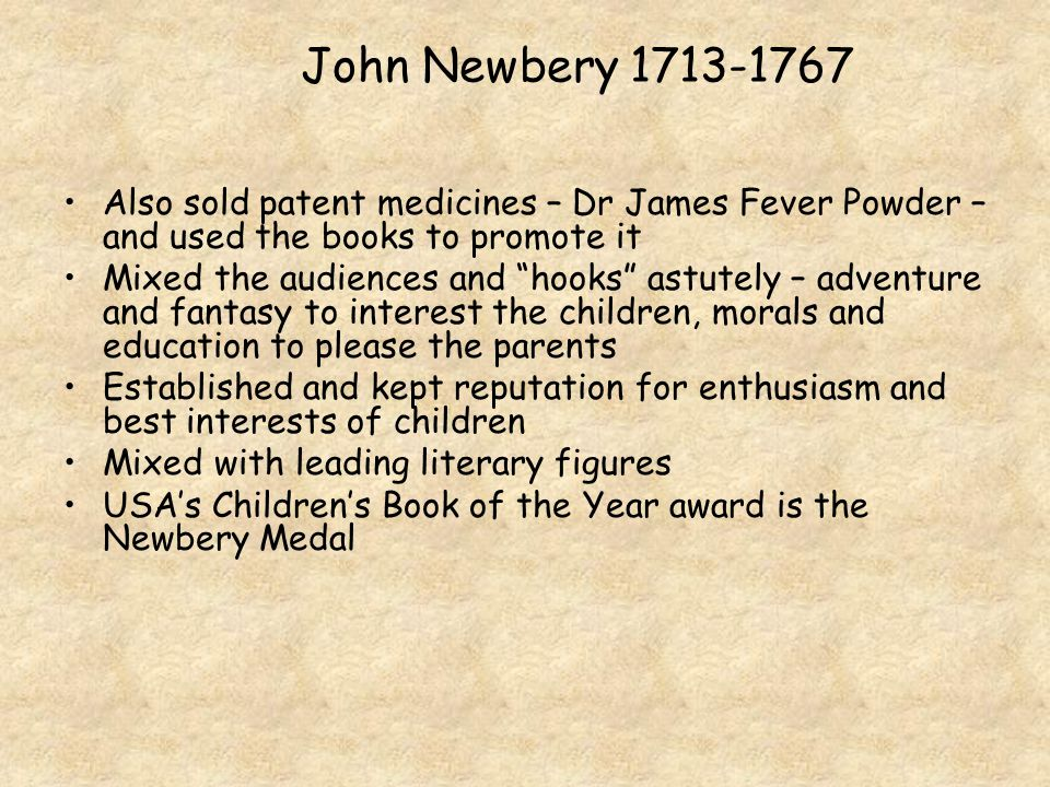 "John Newbery 1713-1767 Also sold patent medicines – Dr James Fever Powder – and used the books to promote it Mixed the audiences and ""hooks"" astutely"
