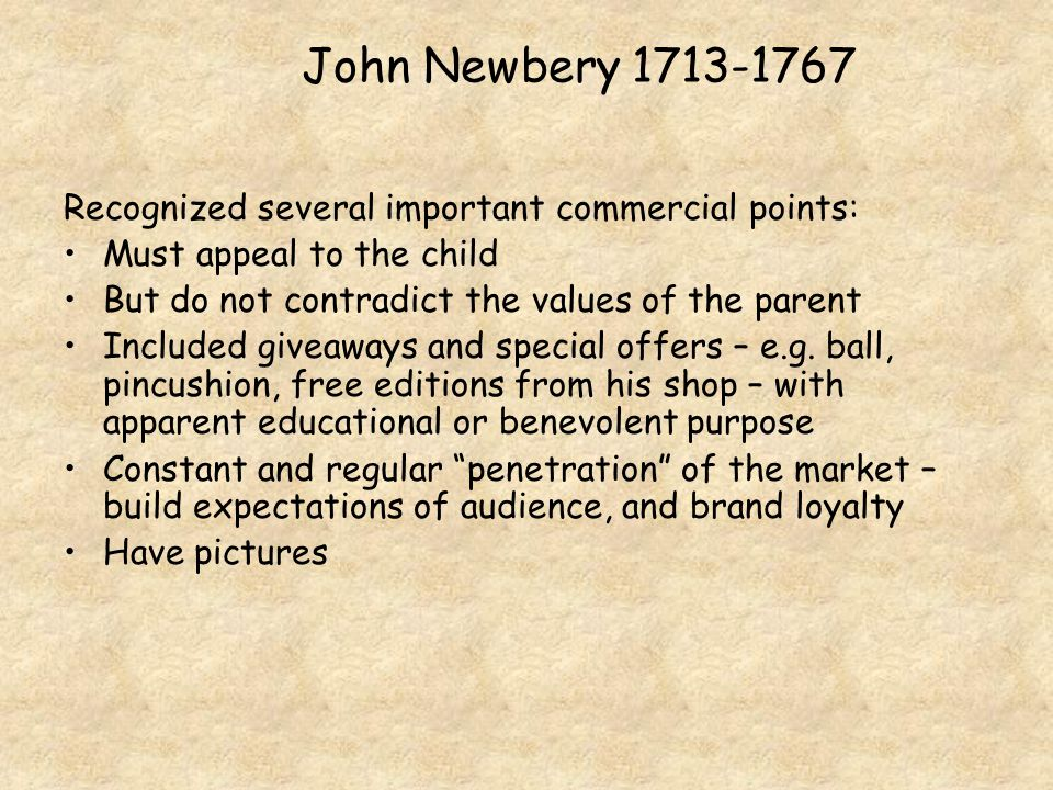John Newbery 1713-1767 Recognized several important commercial points: Must appeal to the child But do not contradict the values of the parent Included giveaways and special offers – e.g.