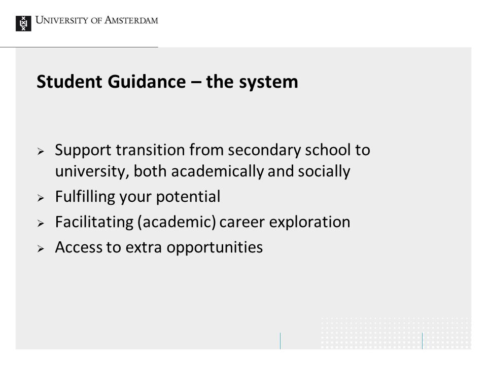 Student Guidance – the system  Support transition from secondary school to university, both academically and socially  Fulfilling your potential  Facilitating (academic) career exploration  Access to extra opportunities