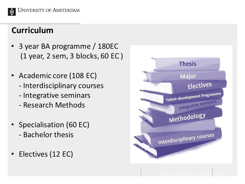 Curriculum 3 year BA programme / 180EC (1 year, 2 sem, 3 blocks, 60 EC ) Academic core (108 EC) - Interdisciplinary courses - Integrative seminars - Research Methods Specialisation (60 EC) - Bachelor thesis Electives (12 EC)