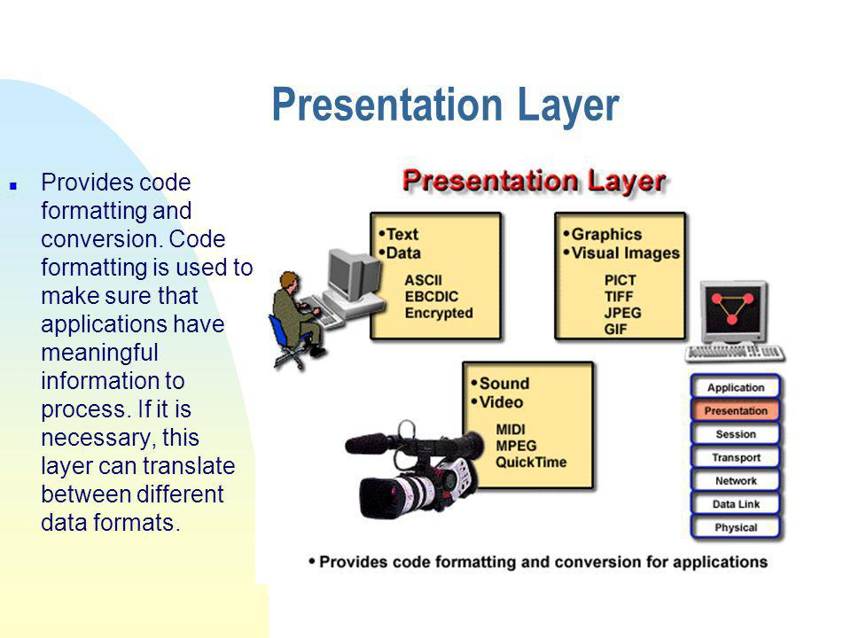 Presentation Layer n Provides code formatting and conversion.