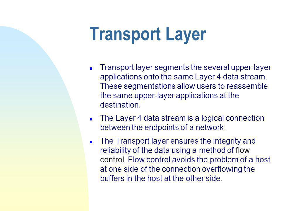 Transport Layer n Transport layer segments the several upper-layer applications onto the same Layer 4 data stream.