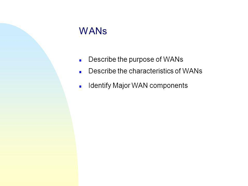 WANs n Describe the purpose of WANs n Describe the characteristics of WANs n Identify Major WAN components