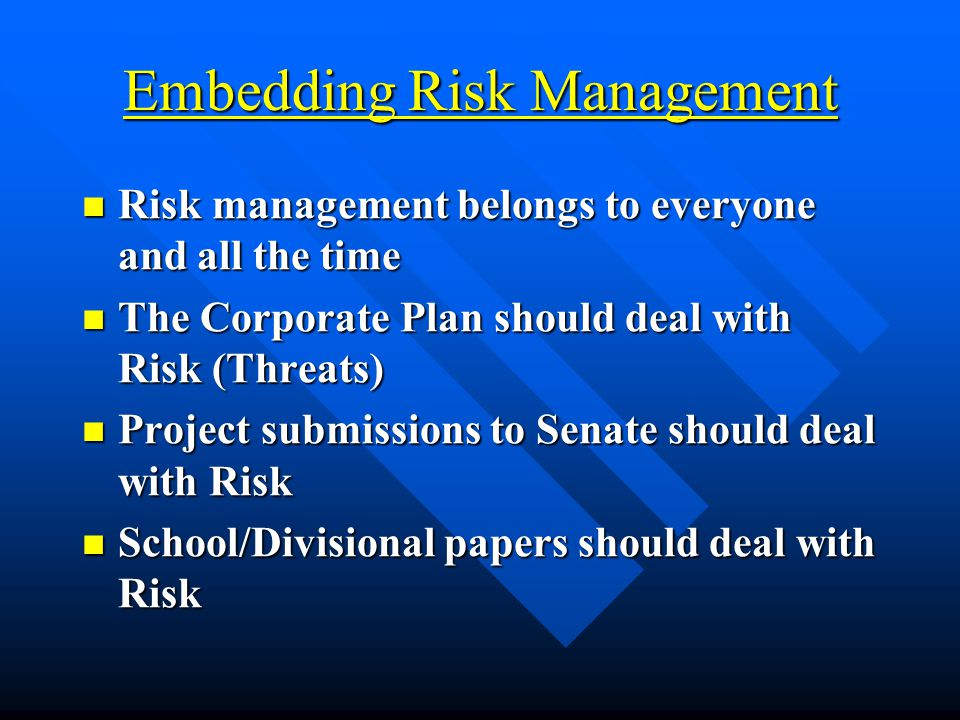 Embedding Risk Management Risk management belongs to everyone and all the time Risk management belongs to everyone and all the time The Corporate Plan should deal with Risk (Threats) The Corporate Plan should deal with Risk (Threats) Project submissions to Senate should deal with Risk Project submissions to Senate should deal with Risk School/Divisional papers should deal with Risk School/Divisional papers should deal with Risk