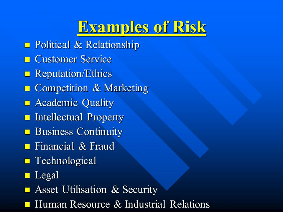 Examples of Risk Political & Relationship Political & Relationship Customer Service Customer Service Reputation/Ethics Reputation/Ethics Competition & Marketing Competition & Marketing Academic Quality Academic Quality Intellectual Property Intellectual Property Business Continuity Business Continuity Financial & Fraud Financial & Fraud Technological Technological Legal Legal Asset Utilisation & Security Asset Utilisation & Security Human Resource & Industrial Relations Human Resource & Industrial Relations