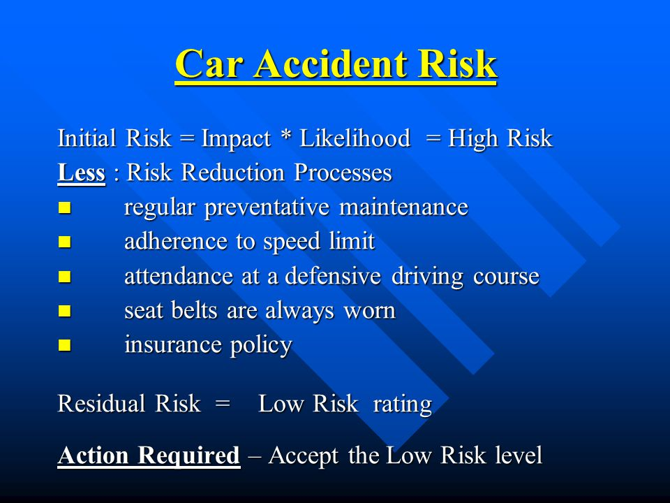 Initial Risk = Impact * Likelihood = High Risk Less : Risk Reduction Processes regular preventative maintenance regular preventative maintenance adherence to speed limit adherence to speed limit attendance at a defensive driving course attendance at a defensive driving course seat belts are always worn seat belts are always worn insurance policy insurance policy Residual Risk =Low Risk rating Action Required – Accept the Low Risk level Car Accident Risk
