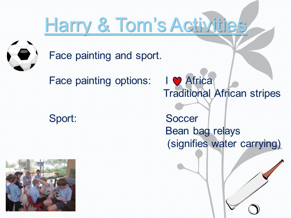 Harry & Tom's Activities Face painting and sport. Face painting options:I Africa Traditional African stripes Sport: Soccer Bean bag relays (signifies