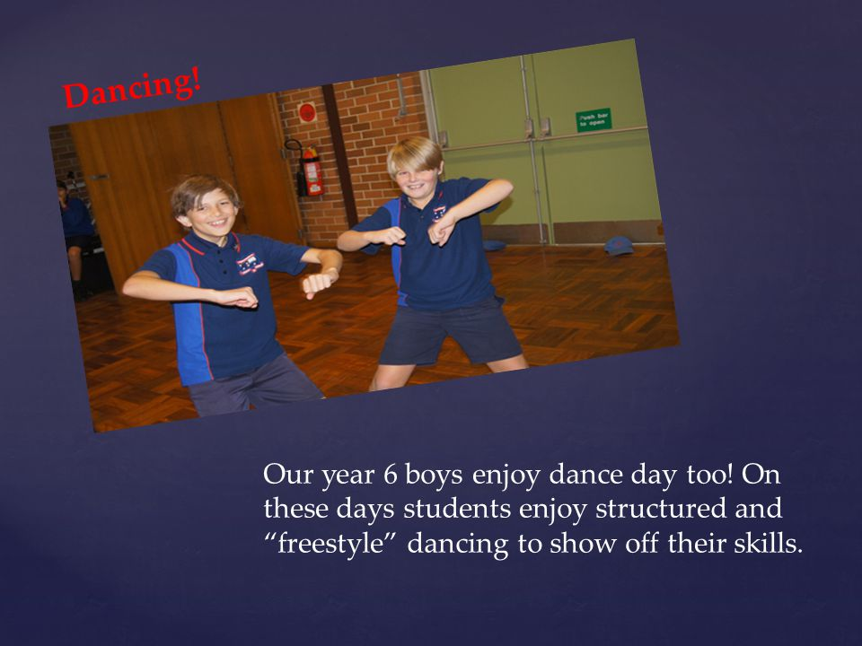 "Dancing! Our year 6 boys enjoy dance day too! On these days students enjoy structured and ""freestyle"" dancing to show off their skills."