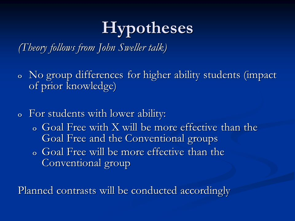 Hypotheses (Theory follows from John Sweller talk) o No group differences for higher ability students (impact of prior knowledge) o For students with lower ability: o Goal Free with X will be more effective than the Goal Free and the Conventional groups o Goal Free will be more effective than the Conventional group Planned contrasts will be conducted accordingly