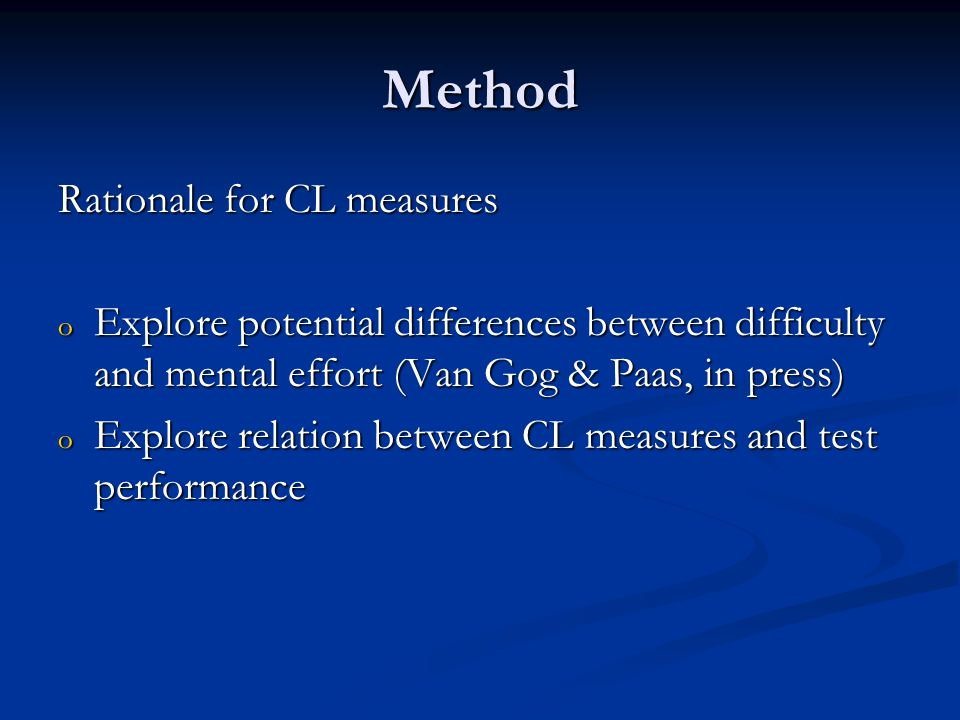 Method Rationale for CL measures o Explore potential differences between difficulty and mental effort (Van Gog & Paas, in press) o Explore relation between CL measures and test performance