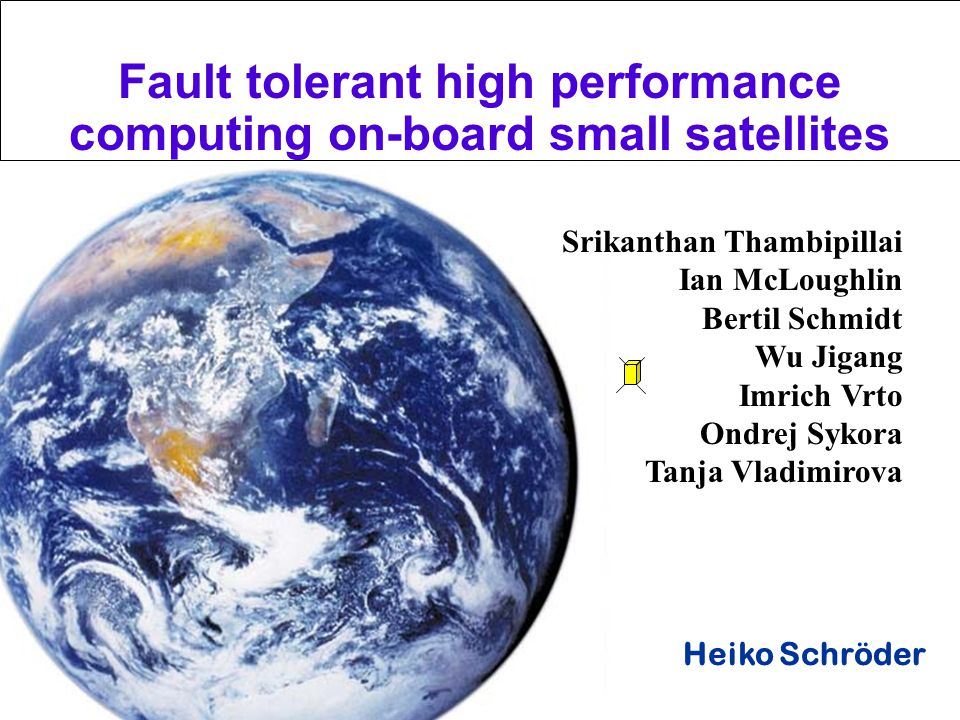 Melbourne 2002 Heiko Schröder Srikanthan Thambipillai Ian McLoughlin Bertil Schmidt Wu Jigang Imrich Vrto Ondrej Sykora Tanja Vladimirova Fault tolerant high performance computing on-board small satellites