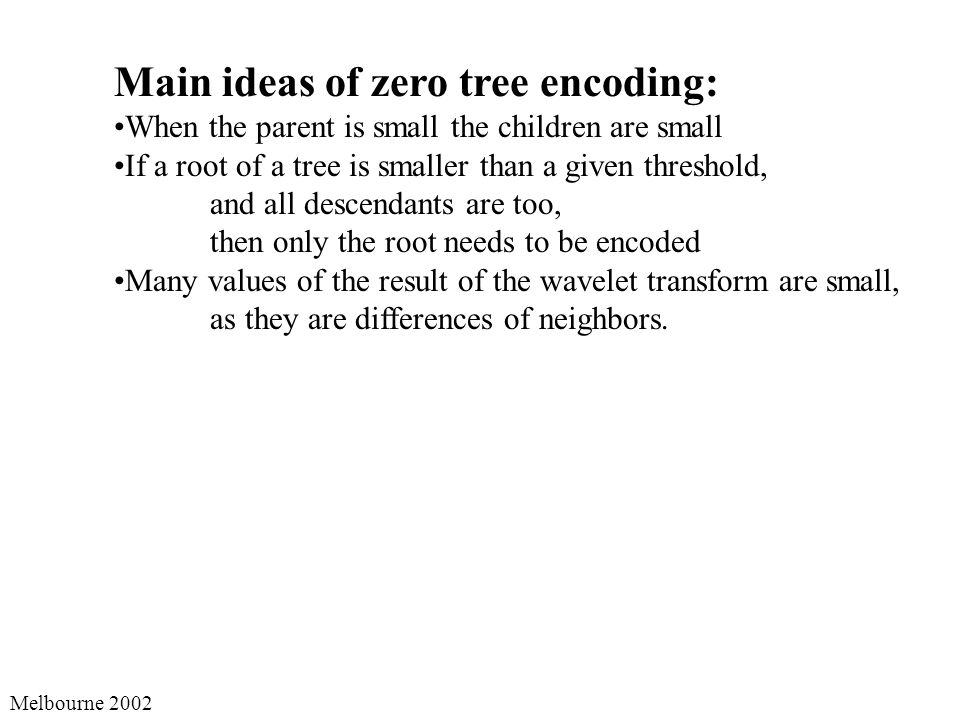 Melbourne 2002 Main ideas of zero tree encoding: When the parent is small the children are small If a root of a tree is smaller than a given threshold, and all descendants are too, then only the root needs to be encoded Many values of the result of the wavelet transform are small, as they are differences of neighbors.