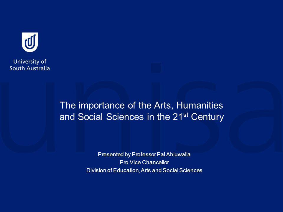 The importance of the Arts, Humanities and Social Sciences in the 21 st Century Presented by Professor Pal Ahluwalia Pro Vice Chancellor Division of Education, Arts and Social Sciences