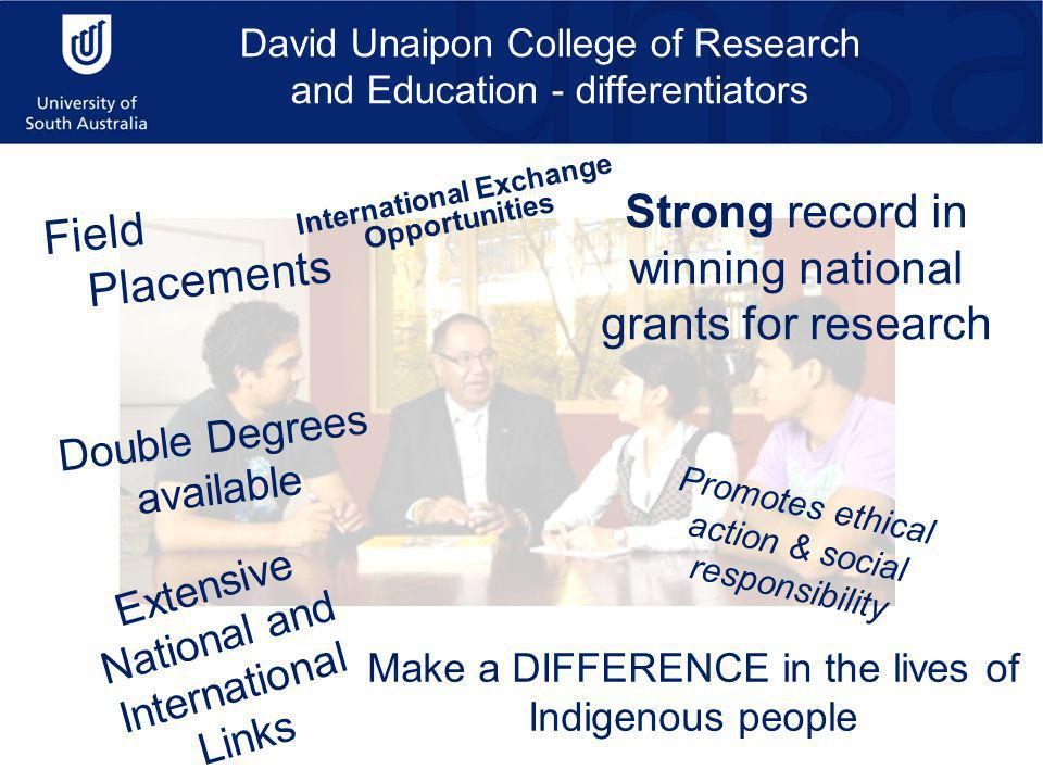 David Unaipon College of Research and Education - differentiators Field Placements Extensive National and International Links Strong record in winning national grants for research Double Degrees available Make a DIFFERENCE in the lives of Indigenous people Promotes ethical action & social responsibility International Exchange Opportunities