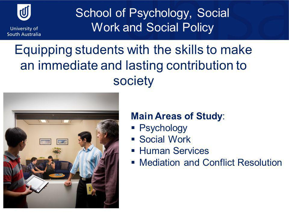School of Psychology, Social Work and Social Policy Equipping students with the skills to make an immediate and lasting contribution to society Main Areas of Study:  Psychology  Social Work  Human Services  Mediation and Conflict Resolution