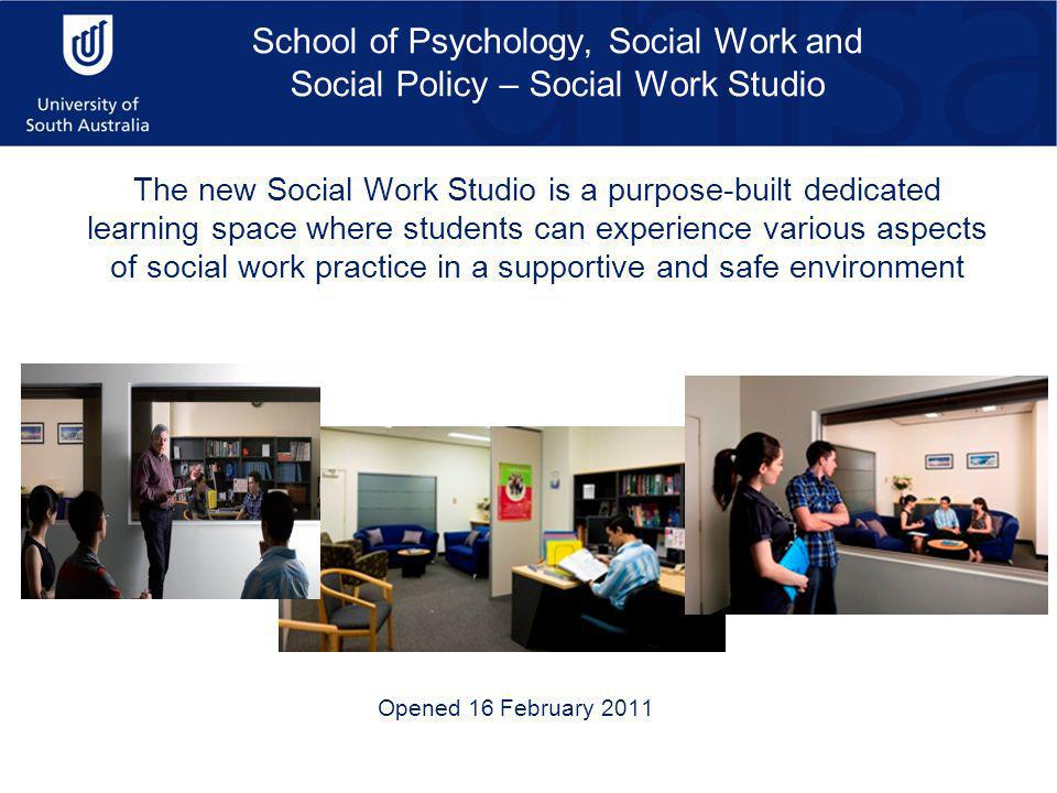 School of Psychology, Social Work and Social Policy – Social Work Studio The new Social Work Studio is a purpose-built dedicated learning space where students can experience various aspects of social work practice in a supportive and safe environment Opened 16 February 2011