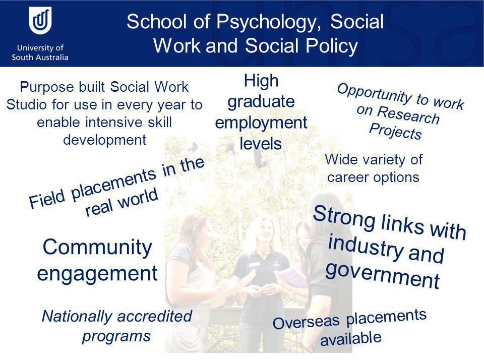 School of Psychology, Social Work and Social Policy Purpose built Social Work Studio for use in every year to enable intensive skill development Field placements in the real world Nationally accredited programs High graduate employment levels Wide variety of career options Community engagement Opportunity to work on Research Projects Overseas placements available Strong links with industry and government