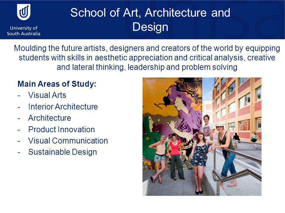 School of Art, Architecture and Design Main Areas of Study: -Visual Arts -Interior Architecture -Architecture -Product Innovation -Visual Communication -Sustainable Design Moulding the future artists, designers and creators of the world by equipping students with skills in aesthetic appreciation and critical analysis, creative and lateral thinking, leadership and problem solving