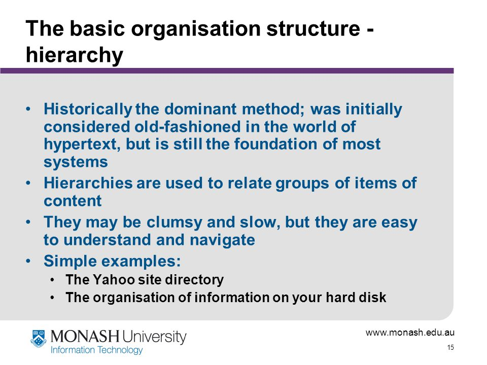 15 The basic organisation structure - hierarchy Historically the dominant method; was initially considered old-fashioned in the world of hypertext, but is still the foundation of most systems Hierarchies are used to relate groups of items of content They may be clumsy and slow, but they are easy to understand and navigate Simple examples: The Yahoo site directory The organisation of information on your hard disk