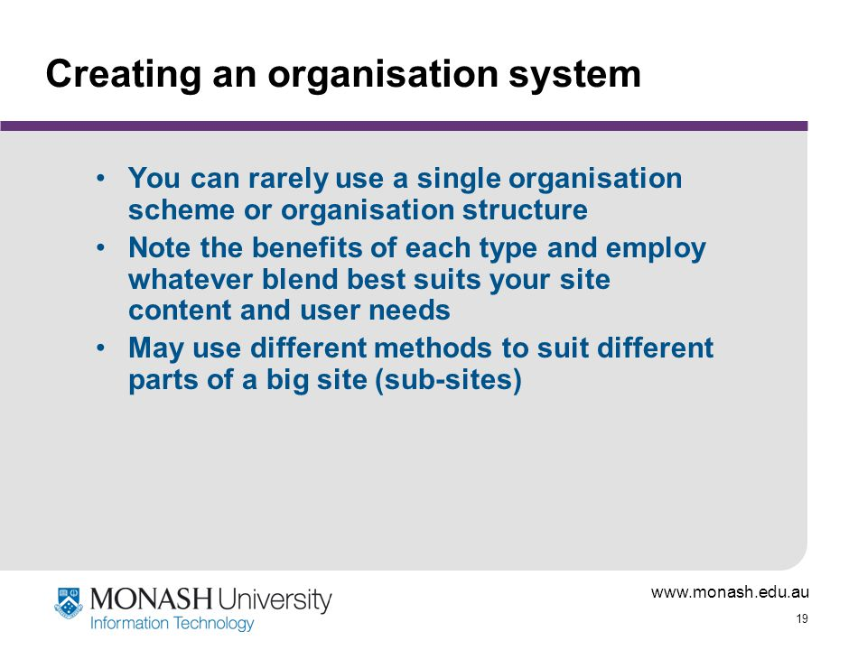 19 Creating an organisation system You can rarely use a single organisation scheme or organisation structure Note the benefits of each type and employ whatever blend best suits your site content and user needs May use different methods to suit different parts of a big site (sub-sites)
