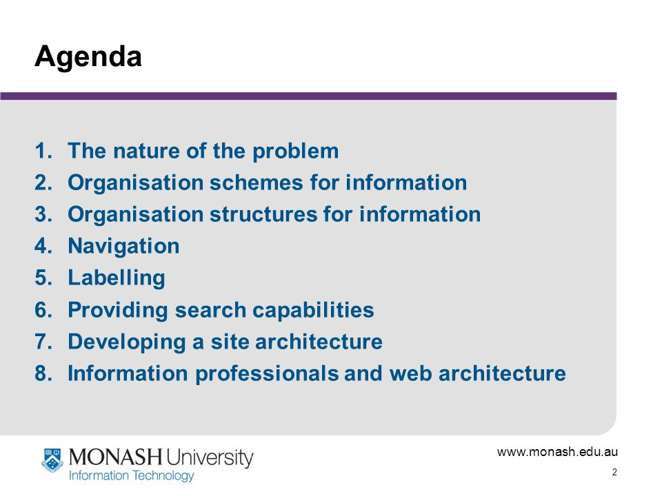 www.monash.edu.au 2 Agenda 1.The nature of the problem 2.Organisation schemes for information 3.Organisation structures for information 4.Navigation 5
