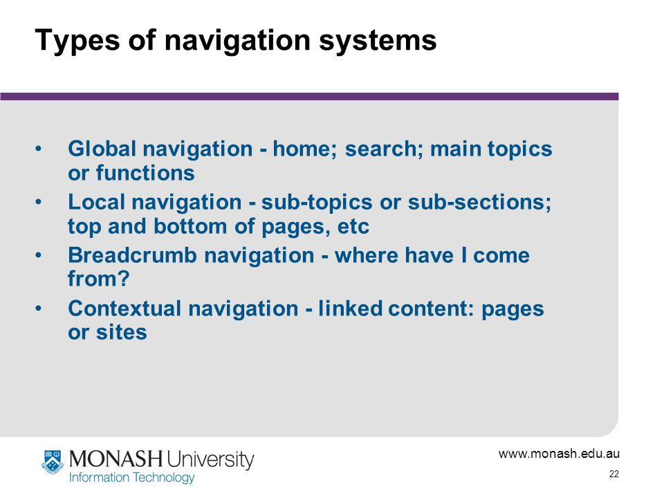 22 Types of navigation systems Global navigation - home; search; main topics or functions Local navigation - sub-topics or sub-sections; top and bottom of pages, etc Breadcrumb navigation - where have I come from.