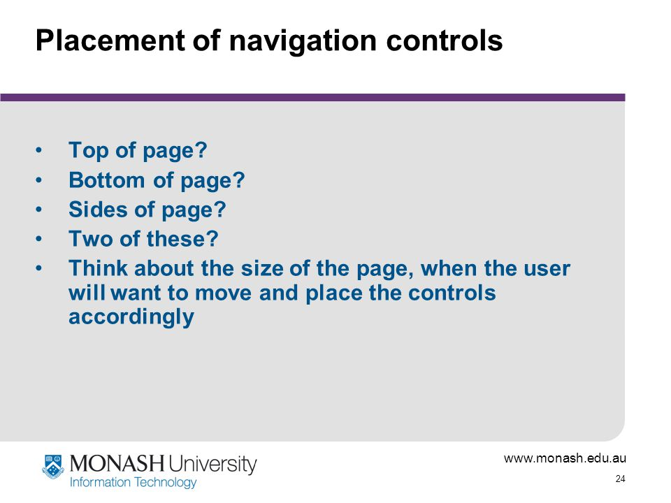www.monash.edu.au 24 Placement of navigation controls Top of page? Bottom of page? Sides of page? Two of these? Think about the size of the page, when