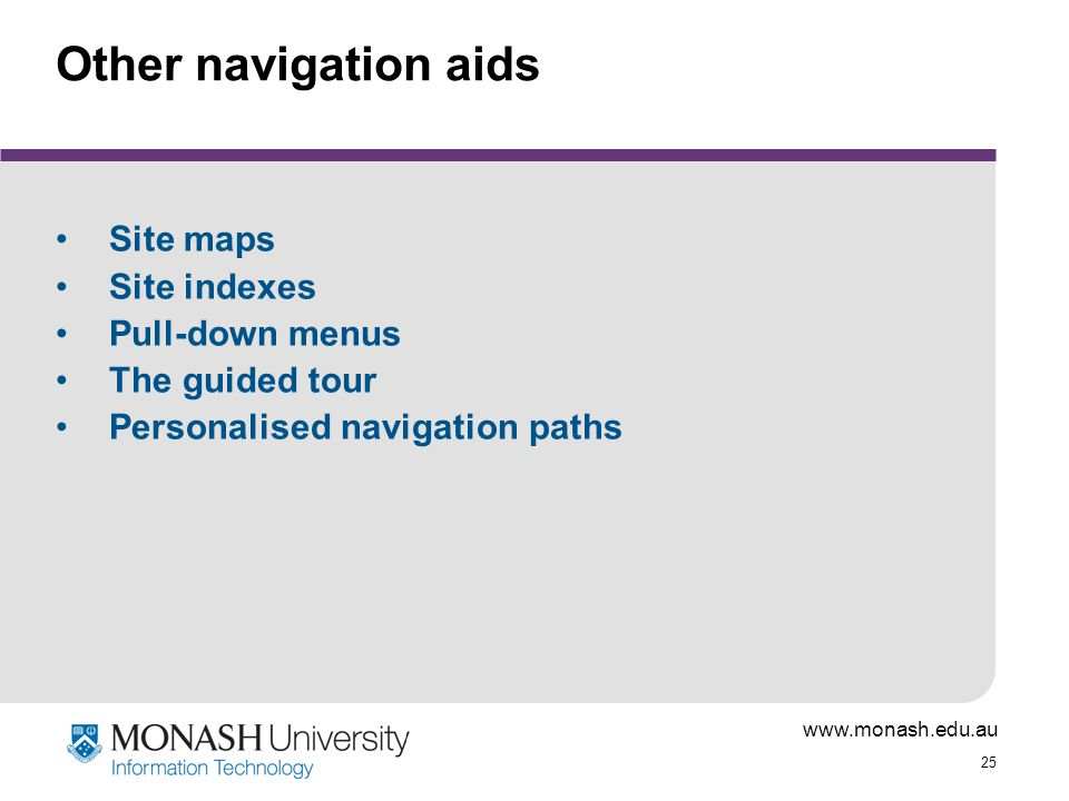 www.monash.edu.au 25 Other navigation aids Site maps Site indexes Pull-down menus The guided tour Personalised navigation paths