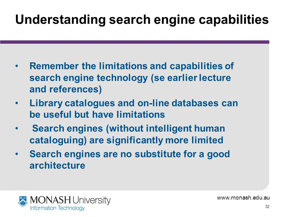 www.monash.edu.au 32 Understanding search engine capabilities Remember the limitations and capabilities of search engine technology (se earlier lectur