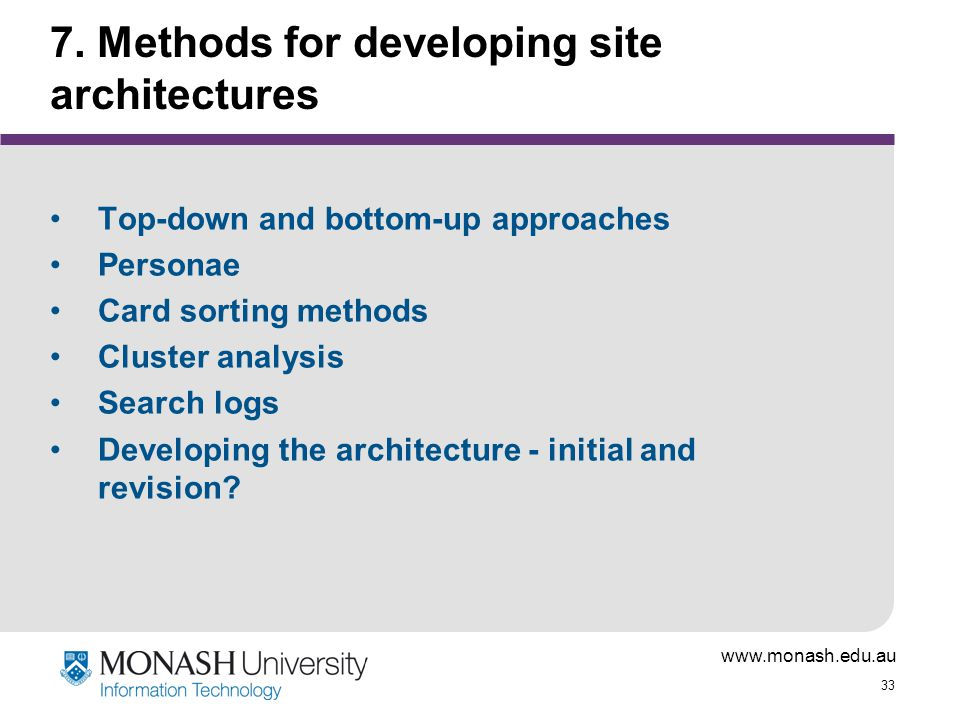 www.monash.edu.au 33 7. Methods for developing site architectures Top-down and bottom-up approaches Personae Card sorting methods Cluster analysis Sea