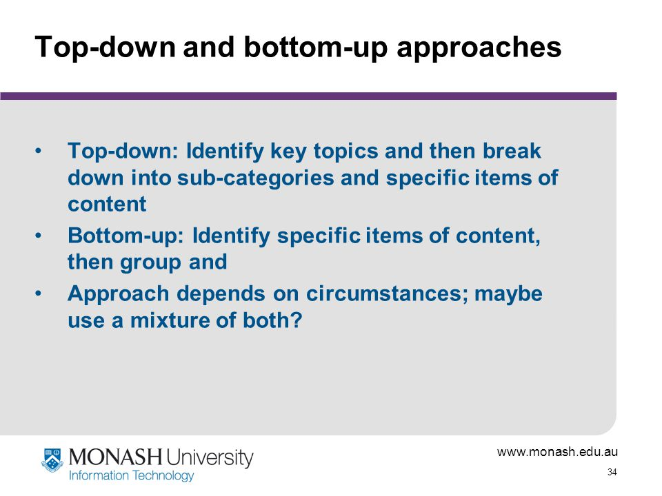34 Top-down and bottom-up approaches Top-down: Identify key topics and then break down into sub-categories and specific items of content Bottom-up: Identify specific items of content, then group and Approach depends on circumstances; maybe use a mixture of both