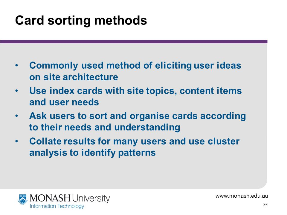 www.monash.edu.au 36 Card sorting methods Commonly used method of eliciting user ideas on site architecture Use index cards with site topics, content